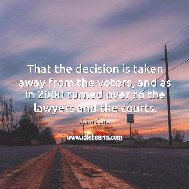 That the decision is taken away from the voters, and as in 2000 turned over to the lawyers and the courts. John Fund Picture Quote