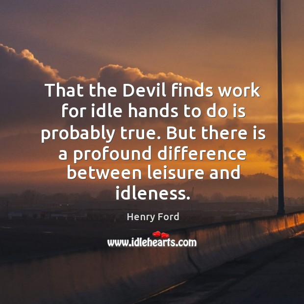 That the Devil finds work for idle hands to do is probably Image