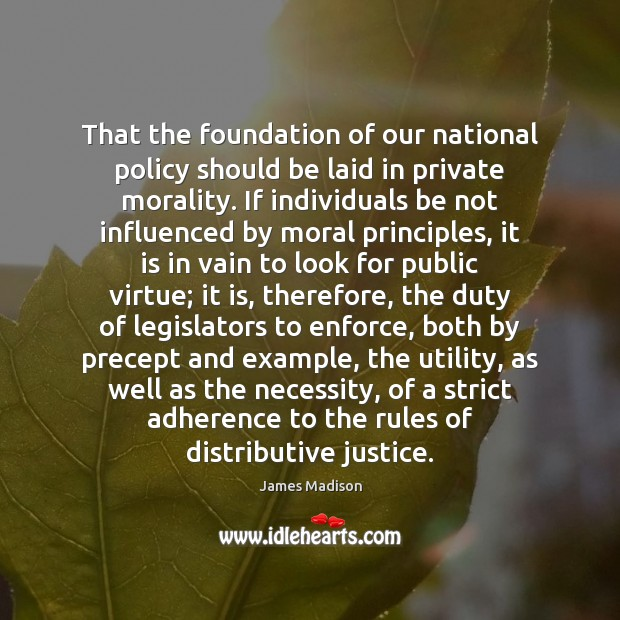 That the foundation of our national policy should be laid in private James Madison Picture Quote
