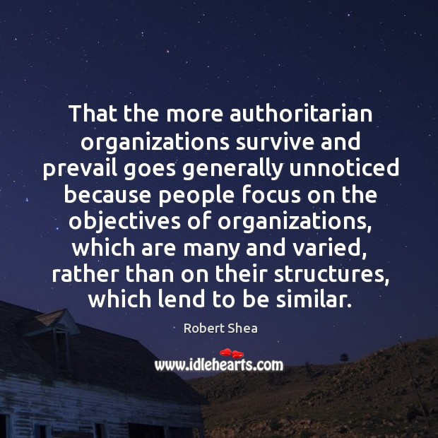 That the more authoritarian organizations survive and prevail goes generally unnoticed Robert Shea Picture Quote