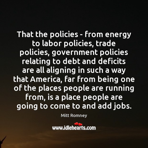 That the policies – from energy to labor policies, trade policies, government Mitt Romney Picture Quote