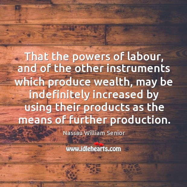Image, That the powers of labour, and of the other instruments which produce wealth