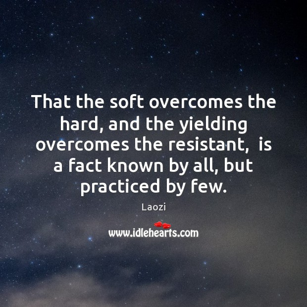 Image, That the soft overcomes the hard, and the yielding overcomes the resistant,