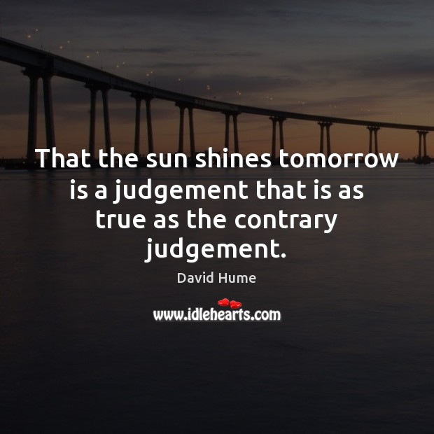 That the sun shines tomorrow is a judgement that is as true as the contrary judgement. David Hume Picture Quote