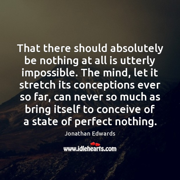 That there should absolutely be nothing at all is utterly impossible. The Jonathan Edwards Picture Quote