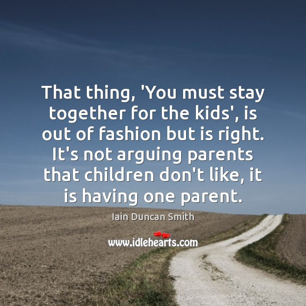 That thing, 'You must stay together for the kids', is out of Iain Duncan Smith Picture Quote