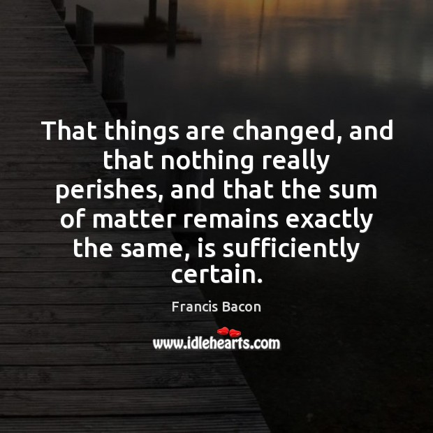 That things are changed, and that nothing really perishes, and that the Image