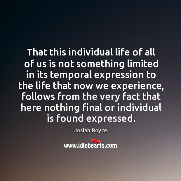 That this individual life of all of us is not something limited in its temporal expression to the Josiah Royce Picture Quote