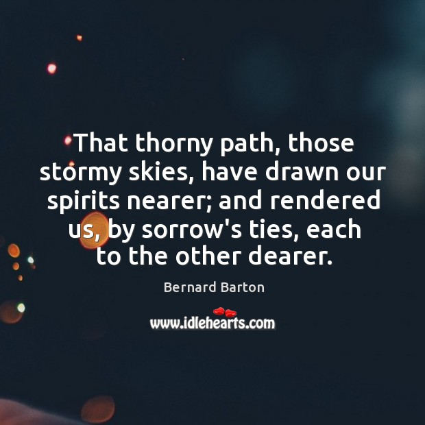 Image, That thorny path, those stormy skies, have drawn our spirits nearer; and