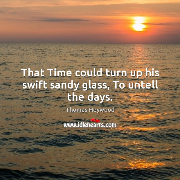 That Time could turn up his swift sandy glass, To untell the days. Image