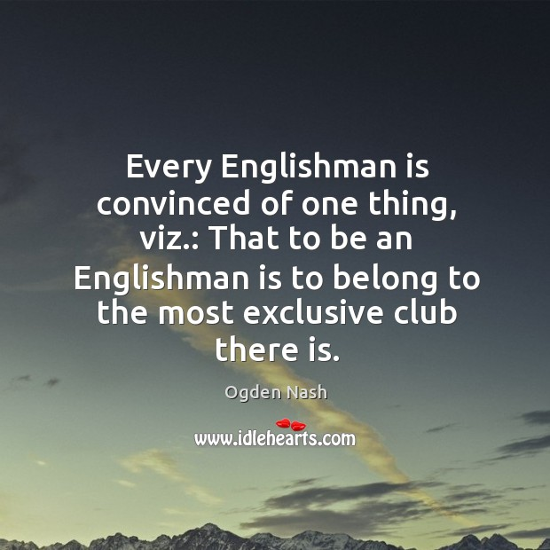 Image, That to be an englishman is to belong to the most exclusive club there is.
