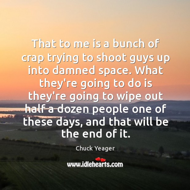 That to me is a bunch of crap trying to shoot guys Chuck Yeager Picture Quote