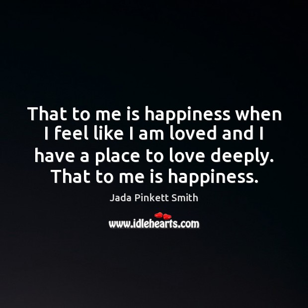 That to me is happiness when I feel like I am loved Jada Pinkett Smith Picture Quote