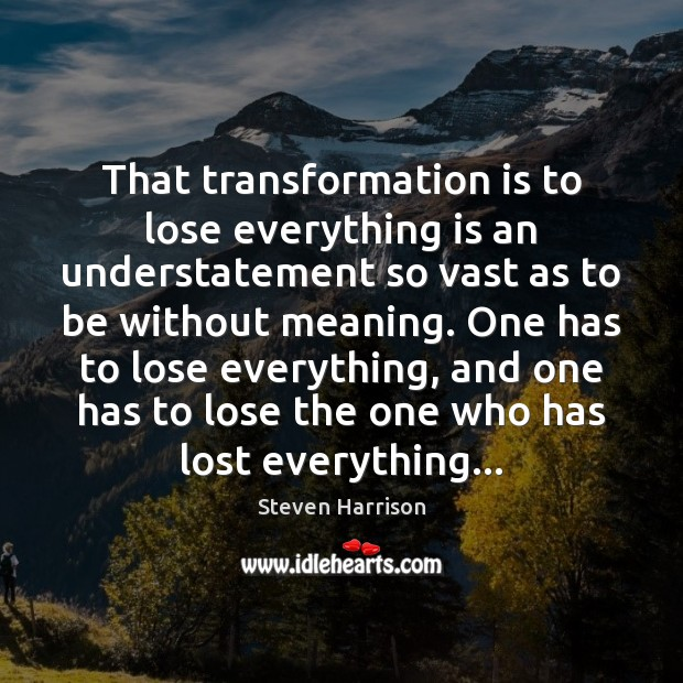 That transformation is to lose everything is an understatement so vast as Steven Harrison Picture Quote