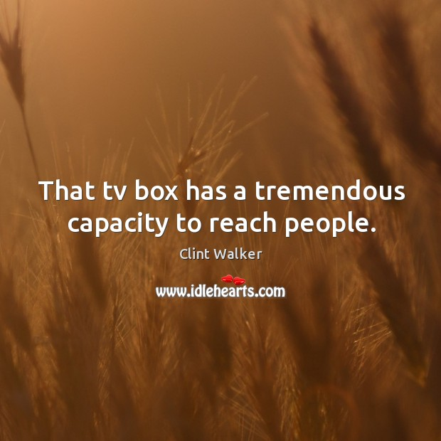 That tv box has a tremendous capacity to reach people. Image