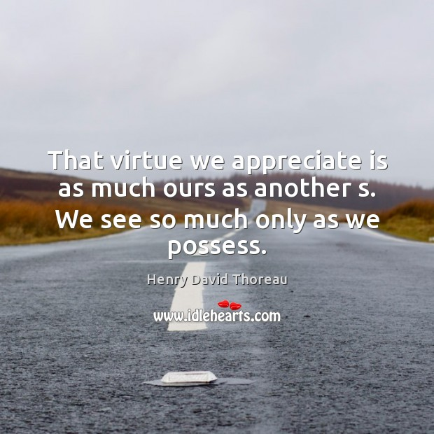 That virtue we appreciate is as much ours as another s. We see so much only as we possess. Image