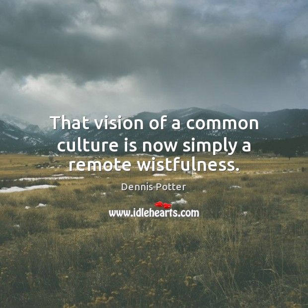 That vision of a common culture is now simply a remote wistfulness. Image
