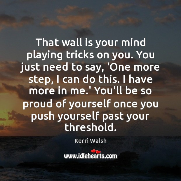 That wall is your mind playing tricks on you. You just need Kerri Walsh Picture Quote