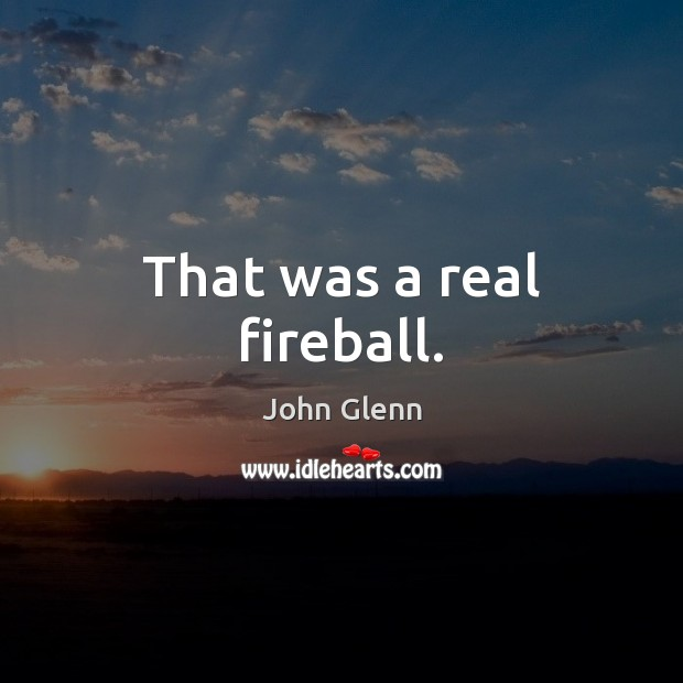 That was a real fireball. Image