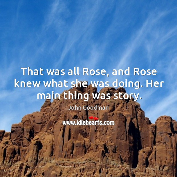 That was all rose, and rose knew what she was doing. Her main thing was story. John Goodman Picture Quote