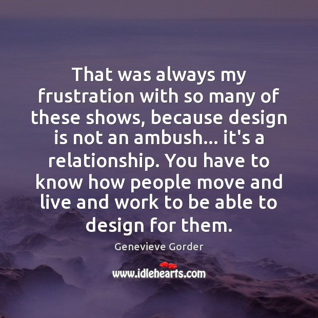 That was always my frustration with so many of these shows, because Design Quotes Image