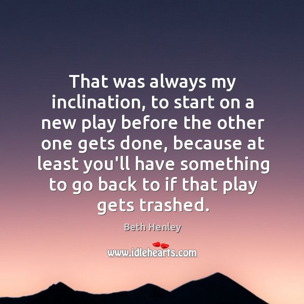 That was always my inclination, to start on a new play before Image