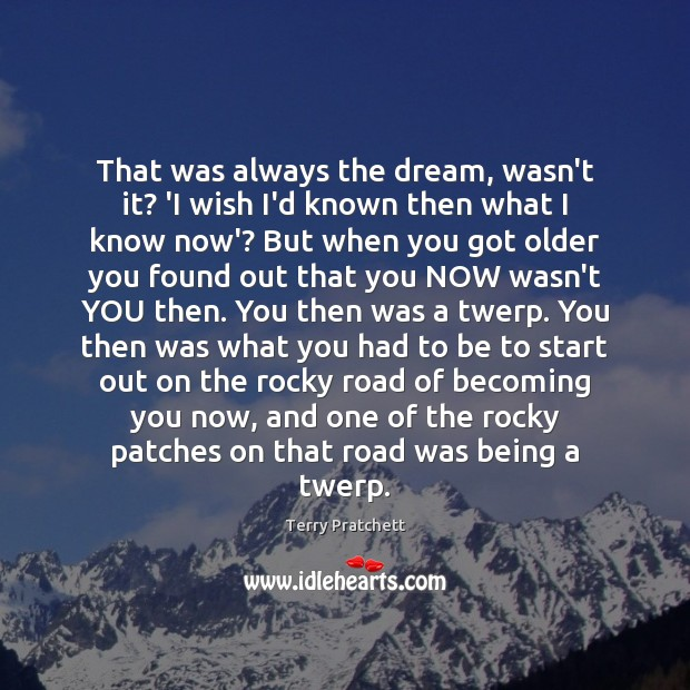 That was always the dream, wasn't it? 'I wish I'd known then Image