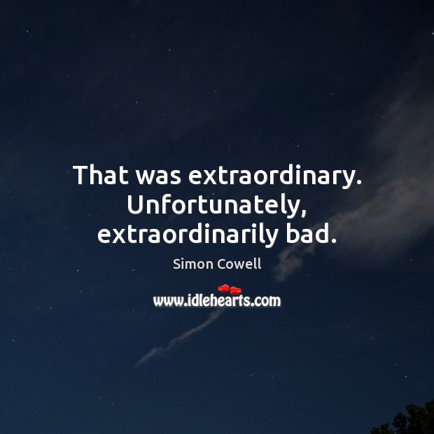 That was extraordinary. Unfortunately, extraordinarily bad. Simon Cowell Picture Quote