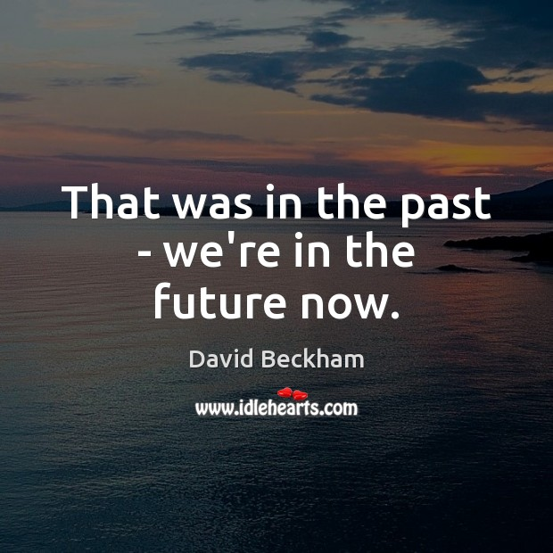 That was in the past – we're in the future now. David Beckham Picture Quote