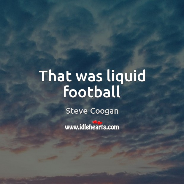 That was liquid football Steve Coogan Picture Quote