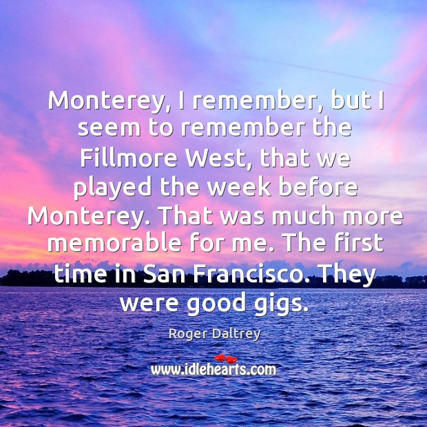 That was much more memorable for me. The first time in san francisco. They were good gigs. Roger Daltrey Picture Quote