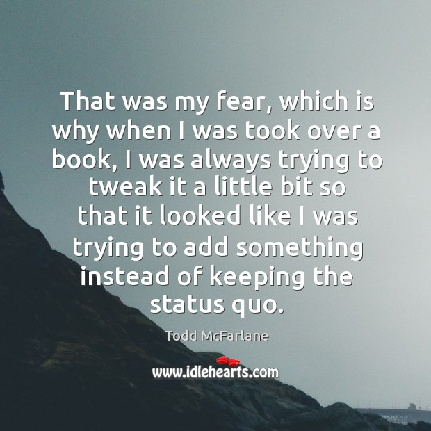 That was my fear, which is why when I was took over a book, I was always trying to tweak Todd McFarlane Picture Quote