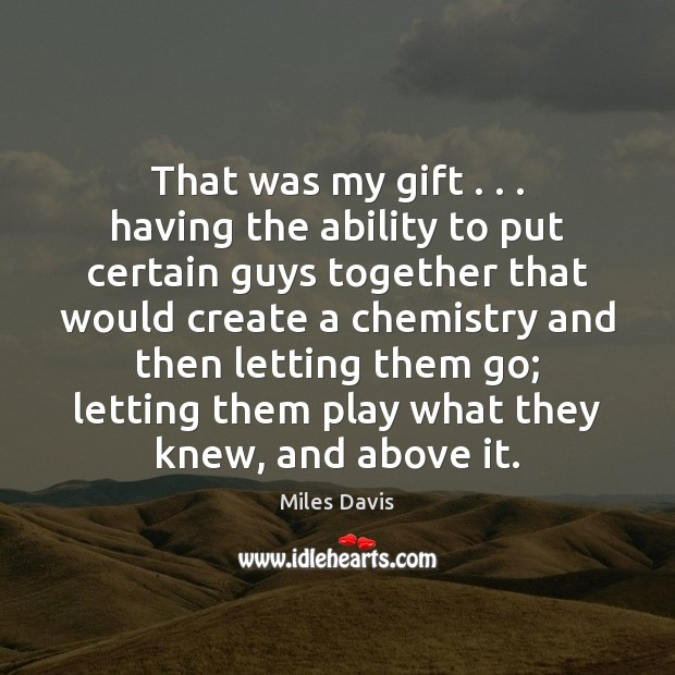 That was my gift . . . having the ability to put certain guys together Miles Davis Picture Quote
