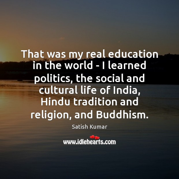 That was my real education in the world – I learned politics, Satish Kumar Picture Quote