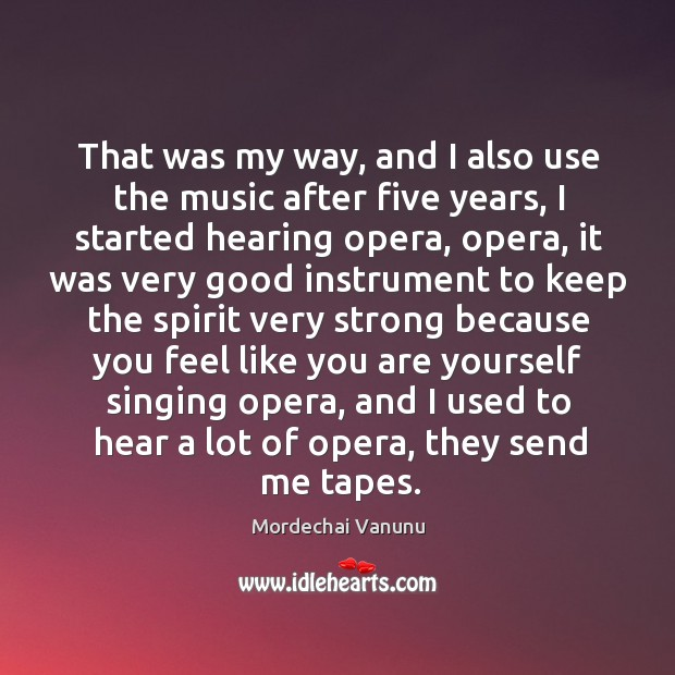That was my way, and I also use the music after five years, I started hearing opera Mordechai Vanunu Picture Quote