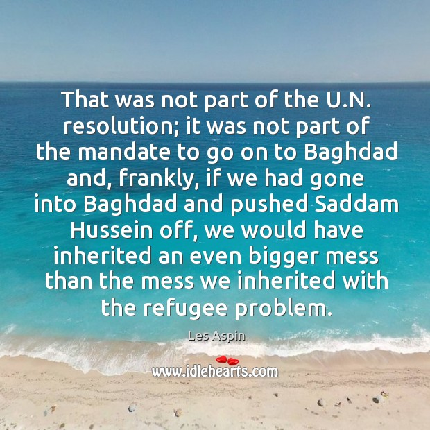 That was not part of the u.n. Resolution; it was not part of the mandate to go on to Image