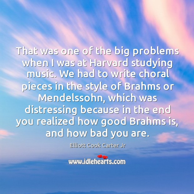 That was one of the big problems when I was at harvard studying music. Elliott Cook Carter Jr Picture Quote
