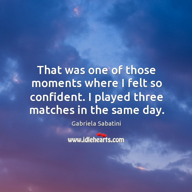 That was one of those moments where I felt so confident. I played three matches in the same day. Image
