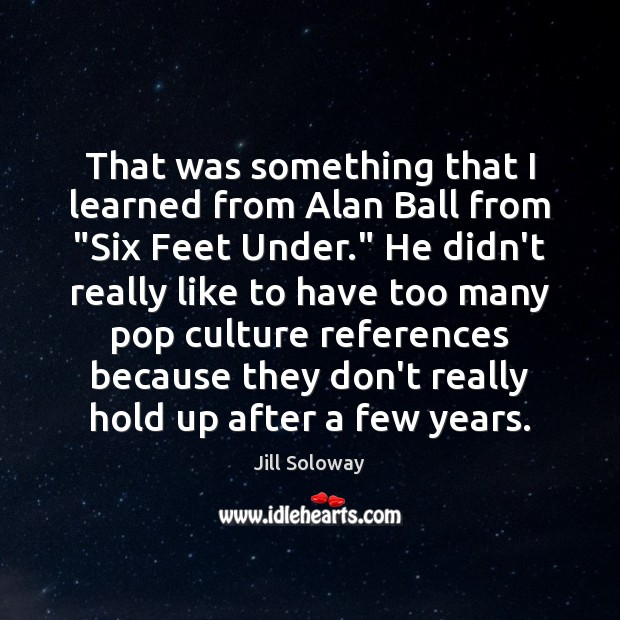 """Image, That was something that I learned from Alan Ball from """"Six Feet"""