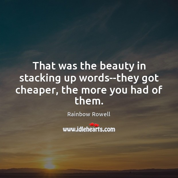 That was the beauty in stacking up words–they got cheaper, the more you had of them. Rainbow Rowell Picture Quote