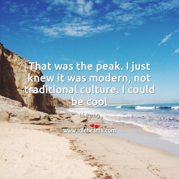 That was the peak. I just knew it was modern, not traditional culture. I could be cool Li Peng Picture Quote