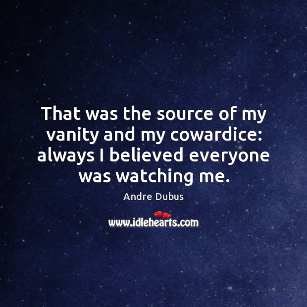 That was the source of my vanity and my cowardice: always I Andre Dubus Picture Quote