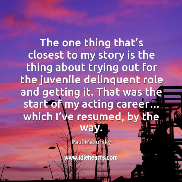 That was the start of my acting career… which I've resumed, by the way. Paul Mazursky Picture Quote