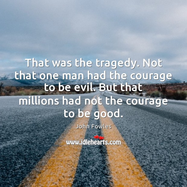 That was the tragedy. Not that one man had the courage to John Fowles Picture Quote