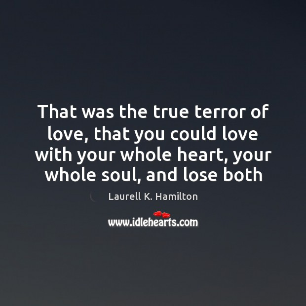 Image, That was the true terror of love, that you could love with