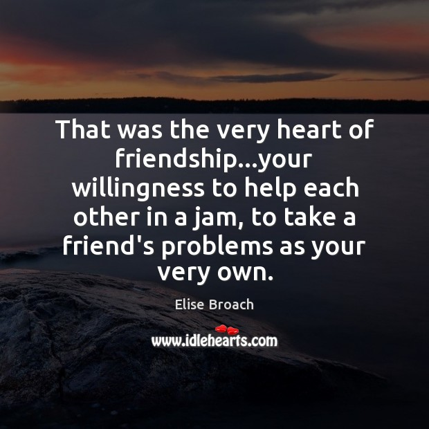 That was the very heart of friendship…your willingness to help each Elise Broach Picture Quote