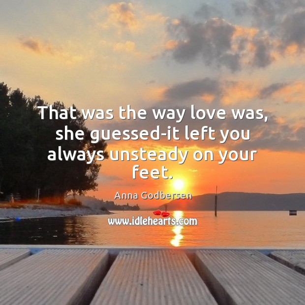 Image, That was the way love was, she guessed-it left you always unsteady on your feet.