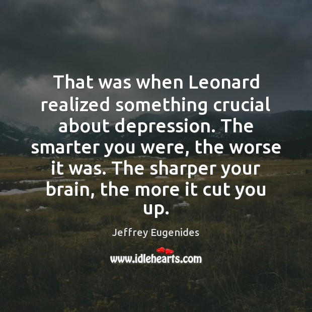 That was when Leonard realized something crucial about depression. The smarter you Image