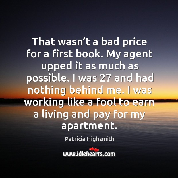 That wasn't a bad price for a first book. My agent upped it as much as possible. Patricia Highsmith Picture Quote