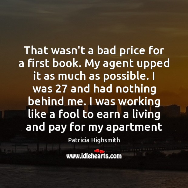 That wasn't a bad price for a first book. My agent upped Patricia Highsmith Picture Quote